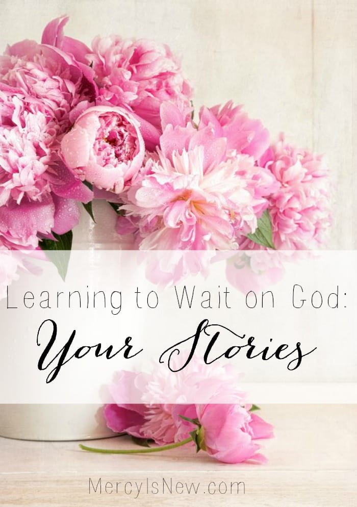 Learning to Wait on God Your Stories  MercyIsNew.com